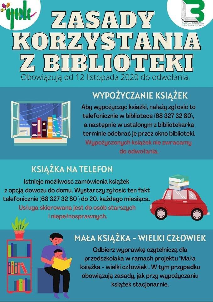 """zasady korzystania z biblioteki Obowiązują od 12 listopada 2020 do odwołania. WYPOŻYCZANIE KSIĄŻEK Aby wypożyczyć książki, należy zgłosić to telefonicznie w bibliotece (68 327 32 80), a następnie w ustalonym z bibliotekarką terminie odebrać je przez okno biblioteki. Wypożyczonych książek nie zwracamy do odwołania. KSIĄŻKA NA TELEFON Istnieje możliwość zamówienia książek z opcją dowozu do domu. Wystarczy zgłosić ten fakt telefonicznie (68 327 32 80 ) do 20. każdego miesiąca. Usługa skierowana jest do osób starszych i niepełnosprawnych. MAŁA KSIĄŻKA - WIELKI CZŁOWIEK Odbierz wyprawkę czytelniczą dla przedszkolaka w ramach projektu """"Mała książka - wielki człowiek"""". W tym przypadku obowiązują zasady, jak przy wypożyczaniu książek stacjonarnie."""